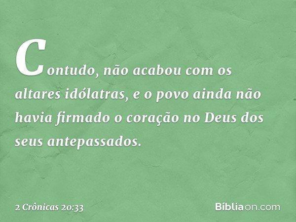 Contudo, não acabou com os altares idólatras, e o povo ainda não havia firmado o coração no Deus dos seus antepassados. -- 2 Crônicas 20:33