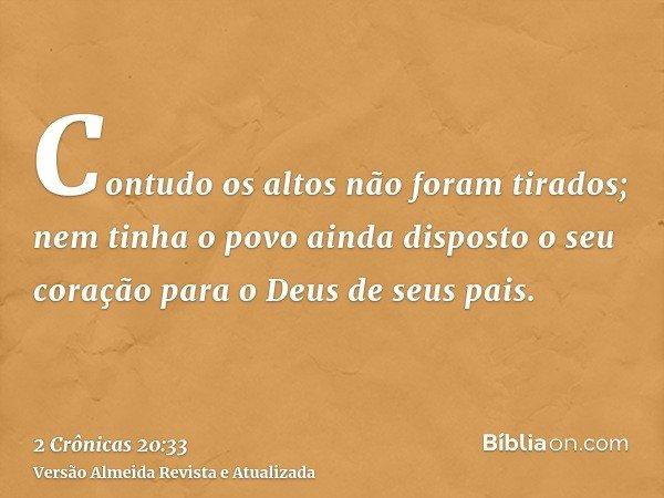 Contudo os altos não foram tirados; nem tinha o povo ainda disposto o seu coração para o Deus de seus pais.