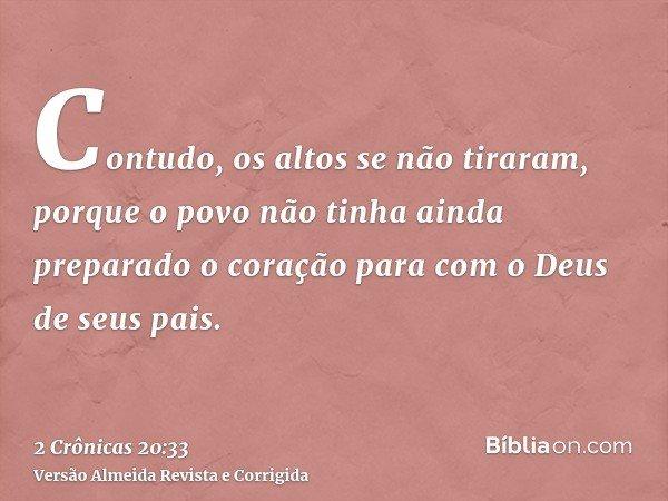 Contudo, os altos se não tiraram, porque o povo não tinha ainda preparado o coração para com o Deus de seus pais.