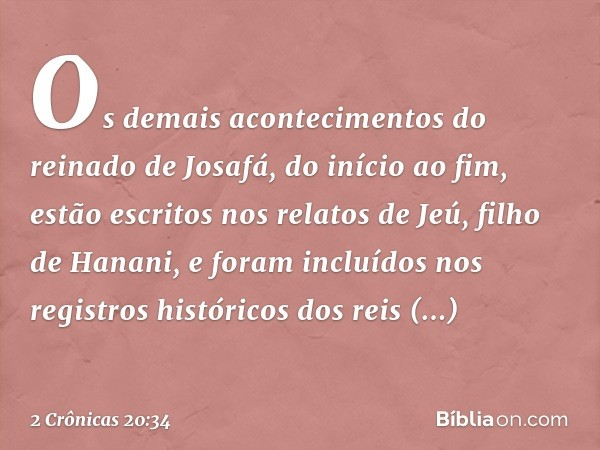 Os demais acontecimentos do reinado de Josafá, do início ao fim, estão escritos nos relatos de Jeú, filho de Hanani, e foram incluídos nos registros históricos
