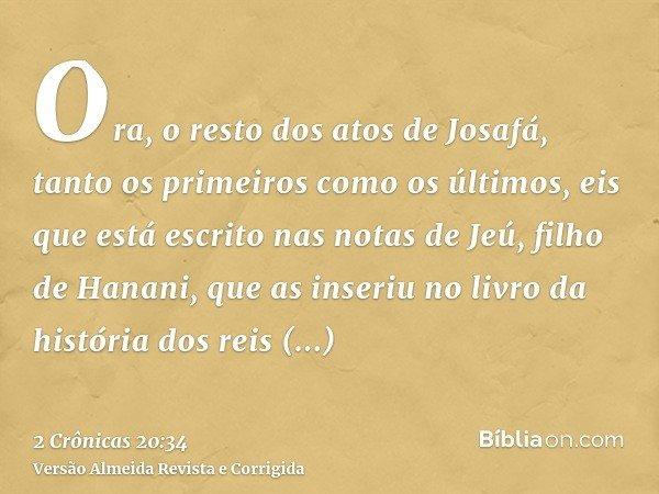 Ora, o resto dos atos de Josafá, tanto os primeiros como os últimos, eis que está escrito nas notas de Jeú, filho de Hanani, que as inseriu no livro da história