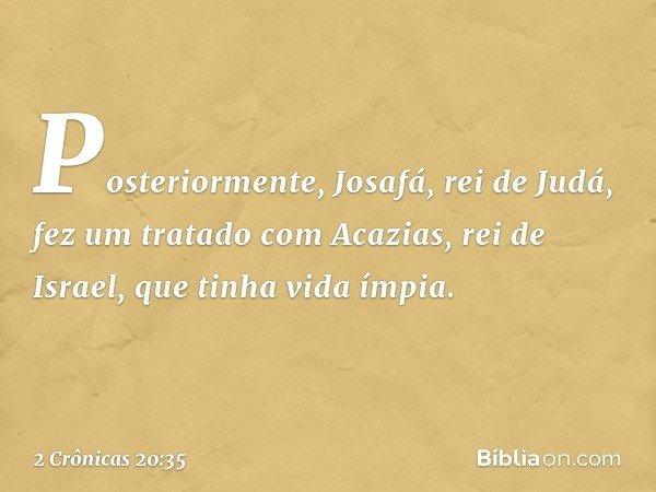Posteriormente, Josafá, rei de Judá, fez um tratado com Acazias, rei de Israel, que tinha vida ímpia. -- 2 Crônicas 20:35