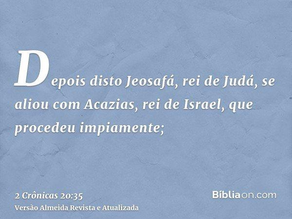 Depois disto Jeosafá, rei de Judá, se aliou com Acazias, rei de Israel, que procedeu impiamente;