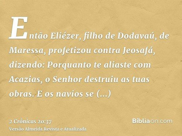 Então Eliézer, filho de Dodavaú, de Maressa, profetizou contra Jeosafá, dizendo: Porquanto te aliaste com Acazias, o Senhor destruiu as tuas obras. E os navios