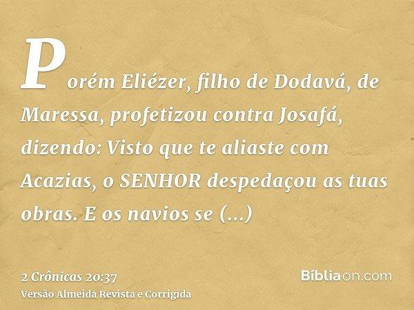 Porém Eliézer, filho de Dodavá, de Maressa, profetizou contra Josafá, dizendo: Visto que te aliaste com Acazias, o SENHOR despedaçou as tuas obras. E os navios