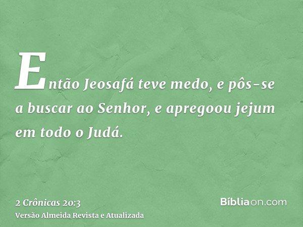 Então Jeosafá teve medo, e pôs-se a buscar ao Senhor, e apregoou jejum em todo o Judá.