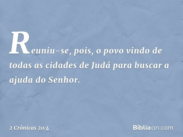 Reuniu-se, pois, o povo vindo de todas as cidades de Judá para buscar a ajuda do Senhor. -- 2 Crônicas 20:4