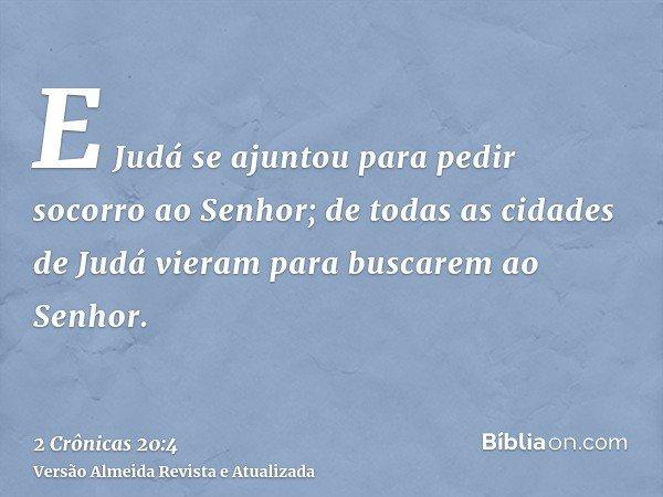 E Judá se ajuntou para pedir socorro ao Senhor; de todas as cidades de Judá vieram para buscarem ao Senhor.