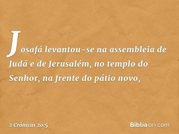 Josafá levantou-se na assembleia de Judá e de Jerusalém, no templo do Senhor, na frente do pátio novo, -- 2 Crônicas 20:5