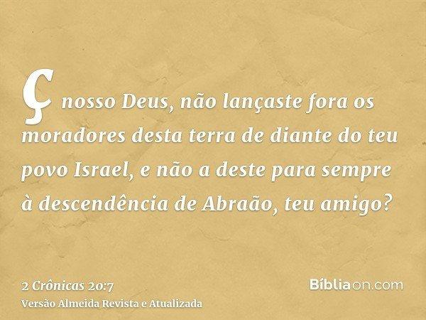 ç nosso Deus, não lançaste fora os moradores desta terra de diante do teu povo Israel, e não a deste para sempre à descendência de Abraão, teu amigo?