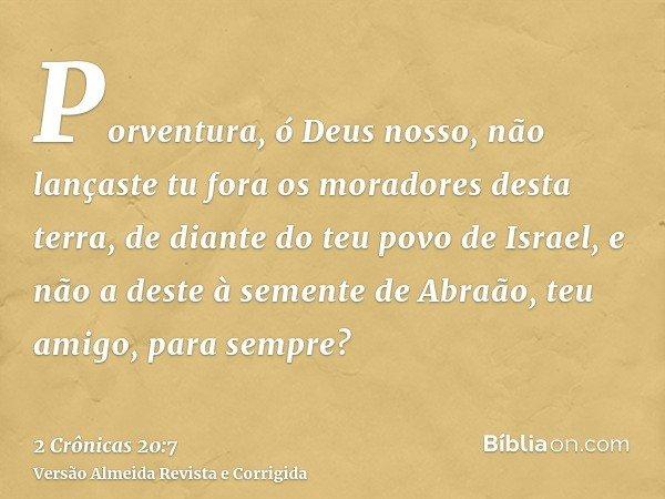 Porventura, ó Deus nosso, não lançaste tu fora os moradores desta terra, de diante do teu povo de Israel, e não a deste à semente de Abraão, teu amigo, para sem
