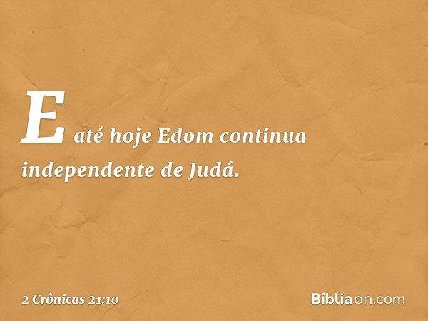 E até hoje Edom continua independente de Judá. -- 2 Crônicas 21:10