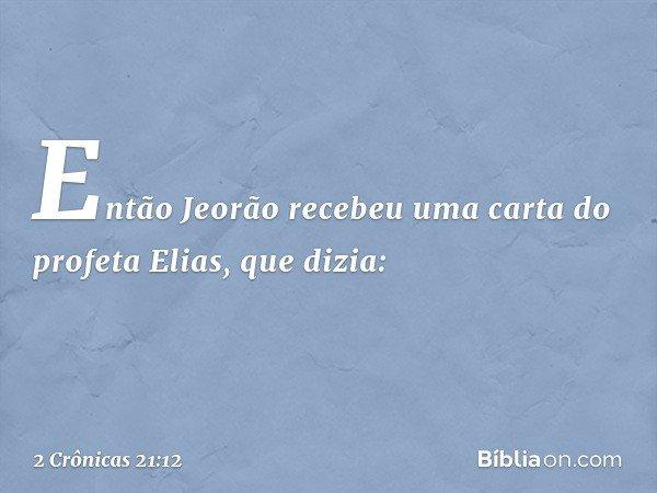 Então Jeorão recebeu uma carta do profeta Elias, que dizia: -- 2 Crônicas 21:12