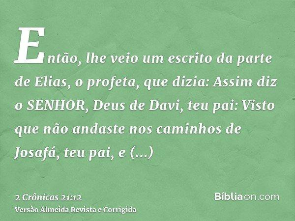 Então, lhe veio um escrito da parte de Elias, o profeta, que dizia: Assim diz o SENHOR, Deus de Davi, teu pai: Visto que não andaste nos caminhos de Josafá, teu