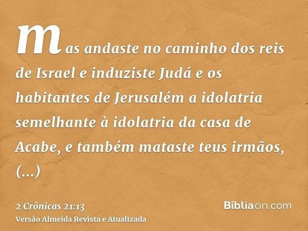 mas andaste no caminho dos reis de Israel e induziste Judá e os habitantes de Jerusalém a idolatria semelhante à idolatria da casa de Acabe, e também mataste te