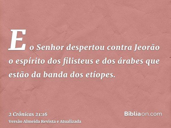 E o Senhor despertou contra Jeorão o espírito dos filisteus e dos árabes que estão da banda dos etíopes.