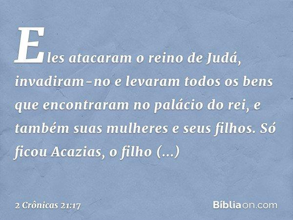 Eles atacaram o reino de Judá, invadiram-no e levaram todos os bens que encontraram no palácio do rei, e também suas mulheres e seus filhos. Só ficou Acazias, o