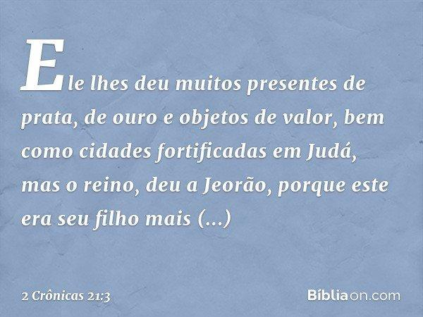 Ele lhes deu muitos presentes de prata, de ouro e objetos de valor, bem como cidades fortificadas em Judá, mas o reino, deu a Jeorão, porque este era seu filho
