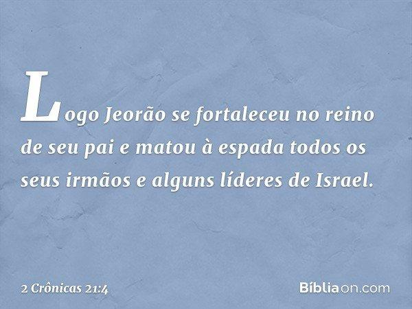 Logo Jeorão se fortaleceu no reino de seu pai e matou à espada todos os seus irmãos e alguns líderes de Israel. -- 2 Crônicas 21:4