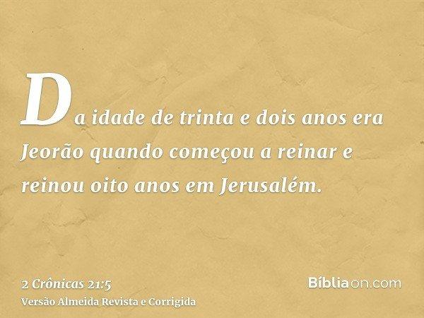 Da idade de trinta e dois anos era Jeorão quando começou a reinar e reinou oito anos em Jerusalém.