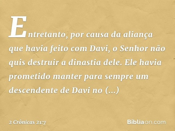 Entretanto, por causa da aliança que havia feito com Davi, o Senhor não quis destruir a dinastia dele. Ele havia prometido manter para sempre um descendente