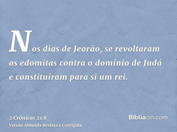 Nos dias de Jeorão, se revoltaram os edomitas contra o domínio de Judá e constituíram para si um rei.