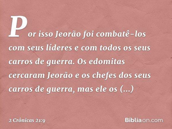 Por isso Jeorão foi combatê-los com seus líderes e com todos os seus carros de guerra. Os edomitas cercaram Jeorão e os chefes dos seus carros de guerra, ma