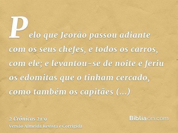 Pelo que Jeorão passou adiante com os seus chefes, e todos os carros, com ele; e levantou-se de noite e feriu os edomitas que o tinham cercado, como também os c