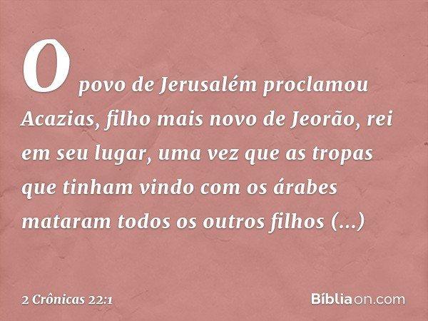 O povo de Jerusalém proclamou Acazias, filho mais novo de Jeorão, rei em seu lugar, uma vez que as tropas que tinham vindo com os árabes mataram todos os outros