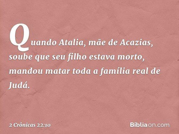Quando Atalia, mãe de Acazias, soube que seu filho estava morto, mandou matar toda a família real de Judá. -- 2 Crônicas 22:10