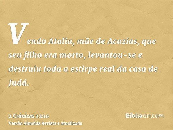 Vendo Atalia, mãe de Acazias, que seu filho era morto, levantou-se e destruiu toda a estirpe real da casa de Judá.