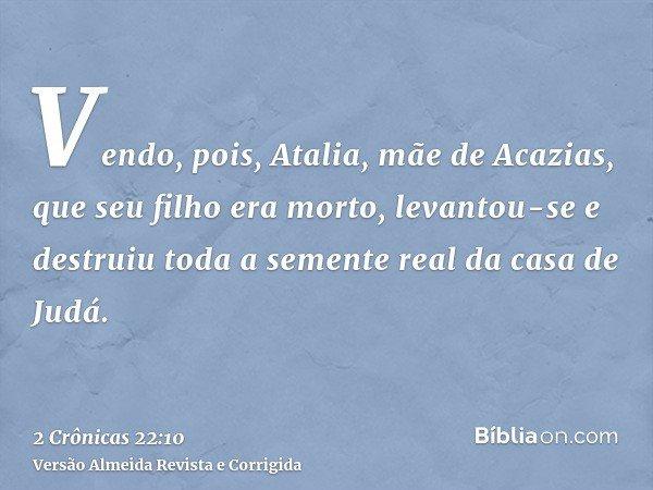 Vendo, pois, Atalia, mãe de Acazias, que seu filho era morto, levantou-se e destruiu toda a semente real da casa de Judá.