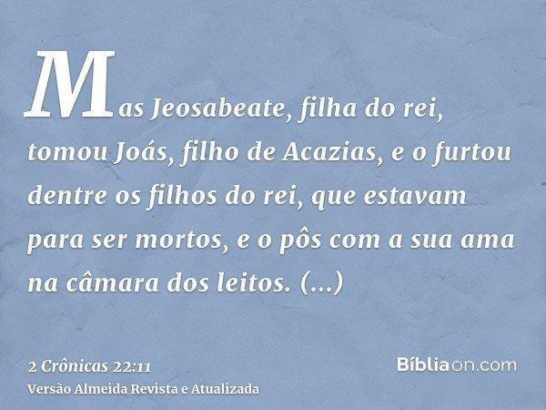 Mas Jeosabeate, filha do rei, tomou Joás, filho de Acazias, e o furtou dentre os filhos do rei, que estavam para ser mortos, e o pôs com a sua ama na câmara dos