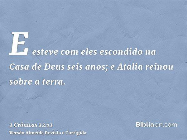 E esteve com eles escondido na Casa de Deus seis anos; e Atalia reinou sobre a terra.