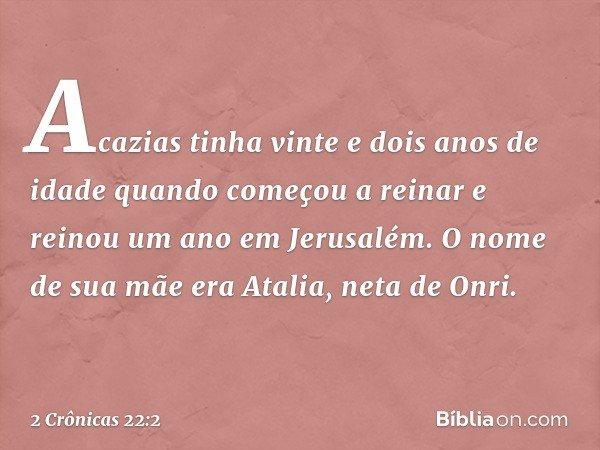 Acazias tinha vinte e dois anos de idade quando começou a reinar e reinou um ano em Jerusalém. O nome de sua mãe era Atalia, neta de Onri. -- 2 Crônicas 22:2