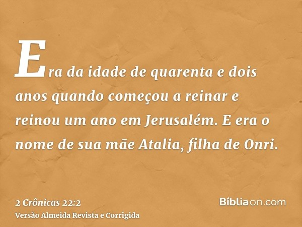 Era da idade de quarenta e dois anos quando começou a reinar e reinou um ano em Jerusalém. E era o nome de sua mãe Atalia, filha de Onri.