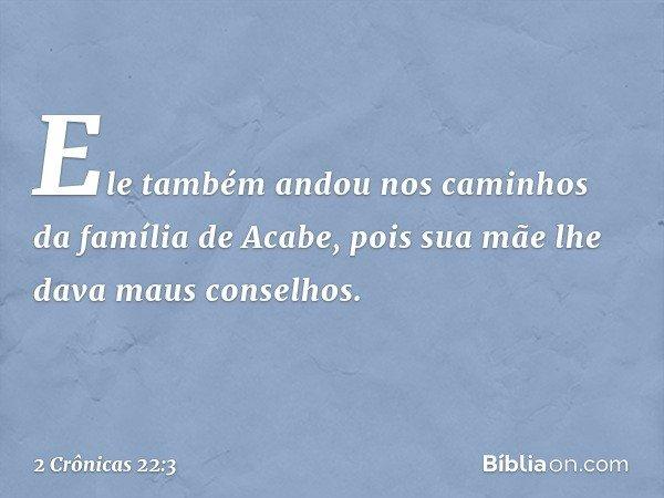 Ele também andou nos caminhos da família de Acabe, pois sua mãe lhe dava maus conselhos. -- 2 Crônicas 22:3