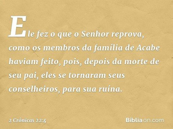 Ele fez o que o Senhor reprova, como os membros da família de Acabe haviam feito, pois, depois da morte de seu pai, eles se tornaram seus conselheiros, para sua