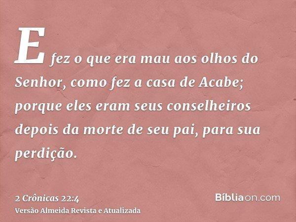 E fez o que era mau aos olhos do Senhor, como fez a casa de Acabe; porque eles eram seus conselheiros depois da morte de seu pai, para sua perdição.