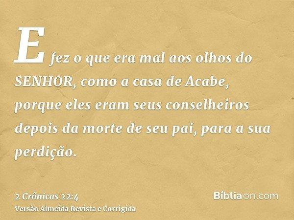 E fez o que era mal aos olhos do SENHOR, como a casa de Acabe, porque eles eram seus conselheiros depois da morte de seu pai, para a sua perdição.