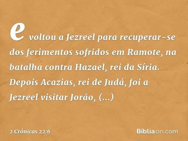 e voltou a Jezreel para recuperar-se dos ferimentos sofridos em Ramote, na batalha contra Hazael, rei da Síria. Depois Acazias, rei de Judá, foi a Jezreel visit