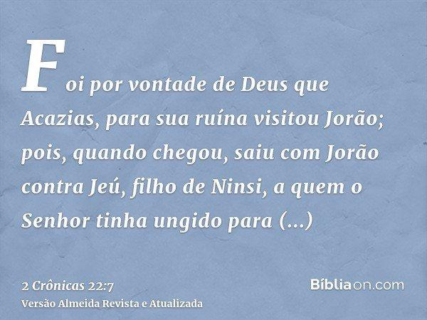 Foi por vontade de Deus que Acazias, para sua ruína visitou Jorão; pois, quando chegou, saiu com Jorão contra Jeú, filho de Ninsi, a quem o Senhor tinha ungido