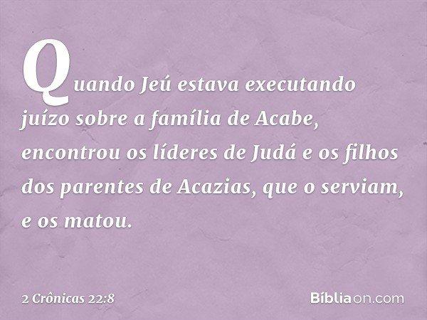 Quando Jeú estava executando juízo sobre a família de Acabe, encontrou os líderes de Judá e os filhos dos parentes de Acazias, que o serviam, e os matou. -- 2 C