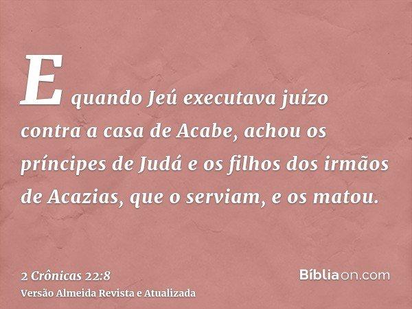 E quando Jeú executava juízo contra a casa de Acabe, achou os príncipes de Judá e os filhos dos irmãos de Acazias, que o serviam, e os matou.