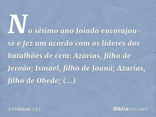 No sétimo ano Joiada encorajou-se e fez um acordo com os líderes dos batalhões de cem: Azarias, filho de Jeroão; Ismael, filho de Joanã; Azarias, filho de Obede
