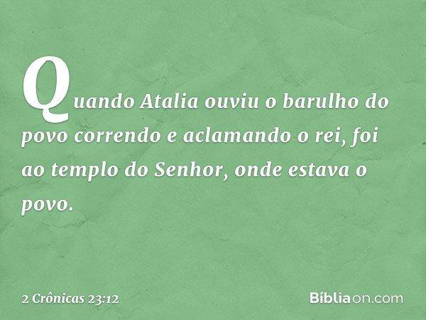 Quando Atalia ouviu o barulho do povo correndo e aclamando o rei, foi ao templo do Senhor, onde estava o povo. -- 2 Crônicas 23:12