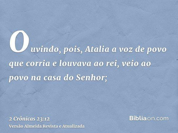 Ouvindo, pois, Atalia a voz de povo que corria e louvava ao rei, veio ao povo na casa do Senhor;