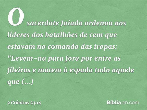"""O sacerdote Joiada ordenou aos líderes dos batalhões de cem que estavam no comando das tropas: """"Levem-na para fora por entre as fileiras e matem à espada todo a"""