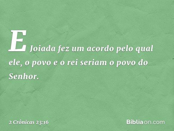 E Joiada fez um acordo pelo qual ele, o povo e o rei seriam o povo do Senhor. -- 2 Crônicas 23:16