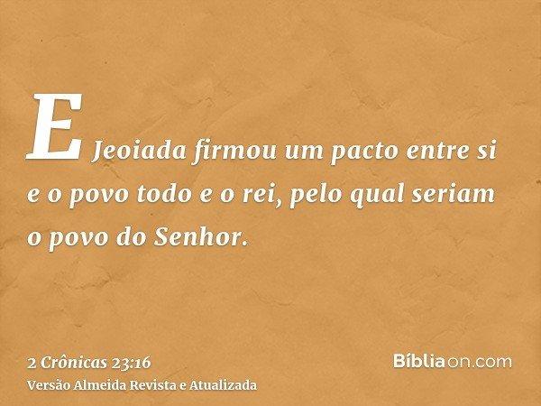 E Jeoiada firmou um pacto entre si e o povo todo e o rei, pelo qual seriam o povo do Senhor.